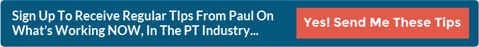 Sign Up To Receive Regular TIps From Paul On What's Working NOW, In The PT Industry...