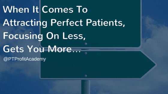 When It Comes To Attracting Perfect Patients, Focusing On Less, Gets You More…