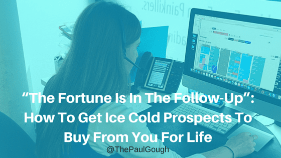 """The Fortune Is In The Follow-Up""- How To Get Ice Cold Prospects To Buy From You For Life"